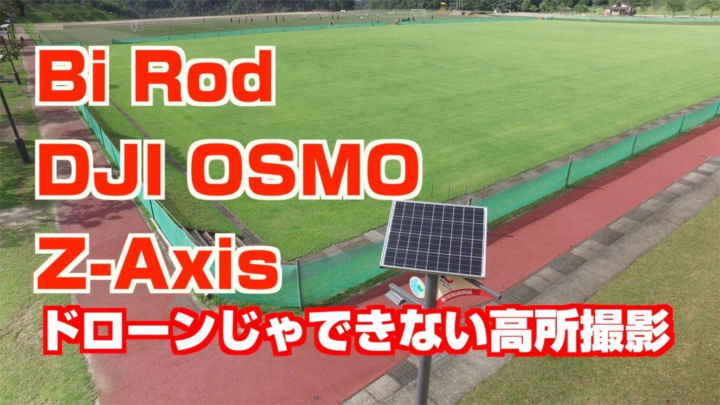 Bi RodとDJI OSMO + Z-Axis で高所撮影